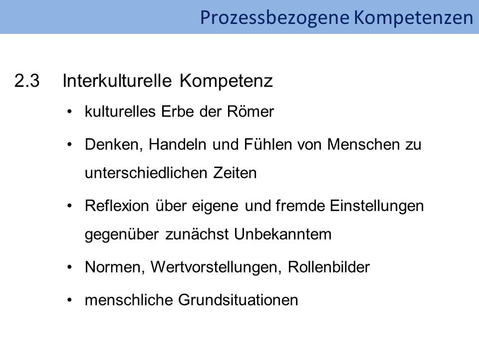 Prozessbezogene Kompetenzen 2.3Interkulturelle Kompetenz kulturelles Erbe der Römer Denken, Handeln und Fühlen von Menschen zu unterschiedlichen Zeite