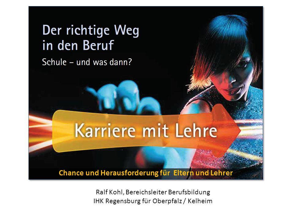 Chance und Herausforderung für Eltern und Lehrer Ralf Kohl, Bereichsleiter Berufsbildung IHK Regensburg für Oberpfalz / Kelheim