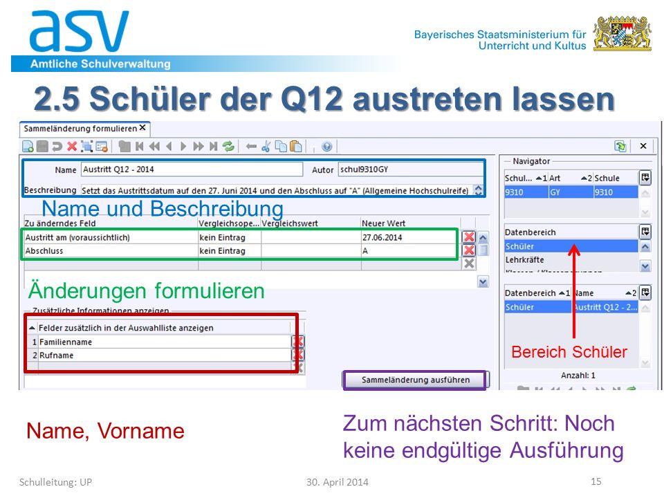 2.5 Schüler der Q12 austreten lassen Schulleitung: UP 30. April 2014 15 Bereich Schüler Name und Beschreibung Änderungen formulieren Zum nächsten Schr