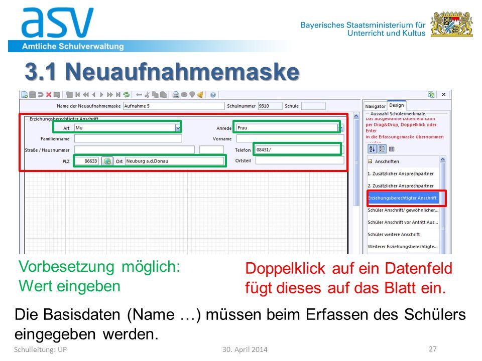 3.1 Neuaufnahmemaske Schulleitung: UP 30. April 2014 27 Doppelklick auf ein Datenfeld fügt dieses auf das Blatt ein. Vorbesetzung möglich: Wert eingeb