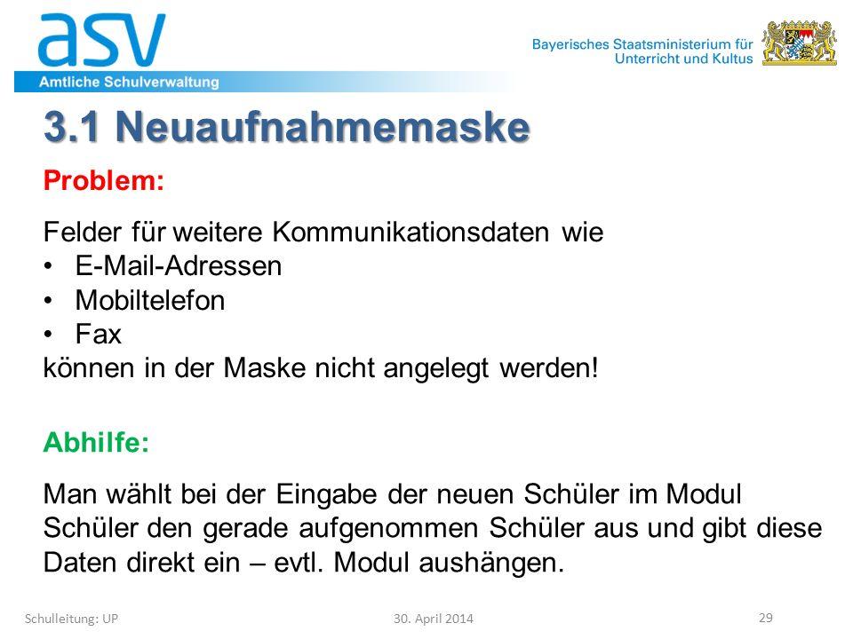 3.1 Neuaufnahmemaske Schulleitung: UP 30. April 2014 29 Problem: Felder für weitere Kommunikationsdaten wie E-Mail-Adressen Mobiltelefon Fax können in