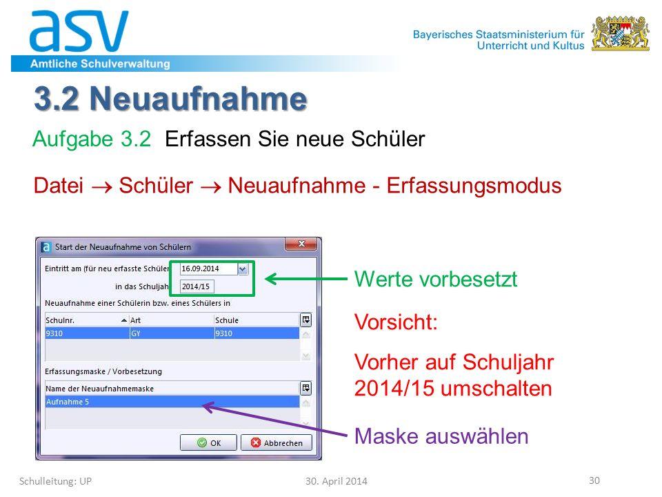 3.2 Neuaufnahme Schulleitung: UP 30. April 2014 30 Datei  Schüler  Neuaufnahme - Erfassungsmodus Werte vorbesetzt Vorsicht: Vorher auf Schuljahr 201