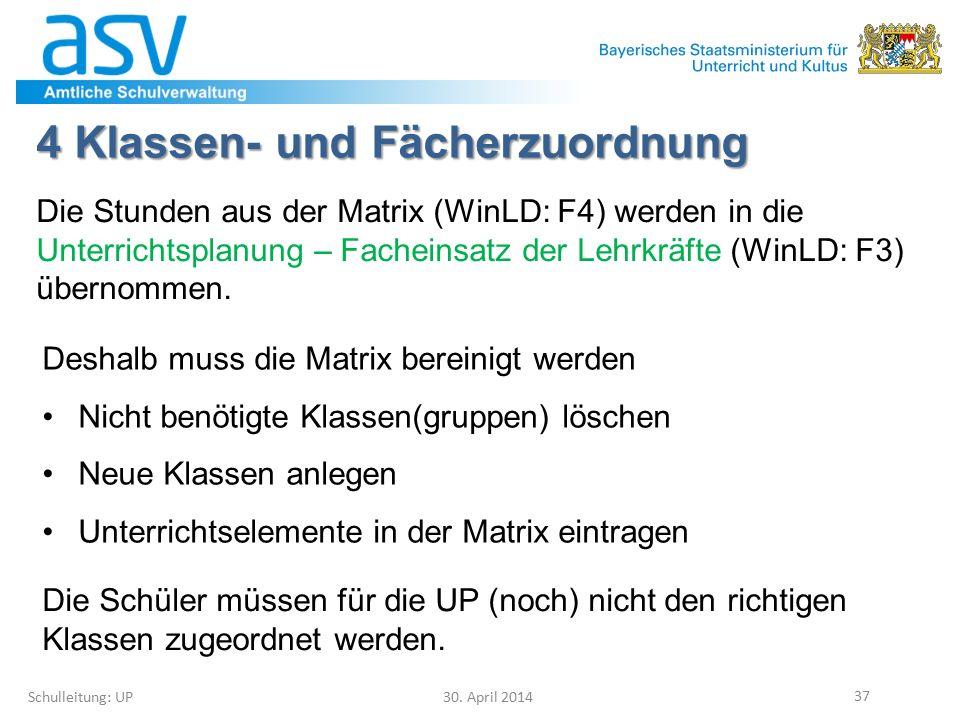 4 Klassen- und Fächerzuordnung Schulleitung: UP 30. April 2014 37 Die Stunden aus der Matrix (WinLD: F4) werden in die Unterrichtsplanung – Facheinsat