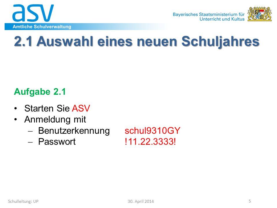 2.1 Auswahl eines neuen Schuljahres Schulleitung: UP 30. April 2014 5 Aufgabe 2.1 Starten Sie ASV Anmeldung mit  Benutzerkennungschul9310GY  Passwor