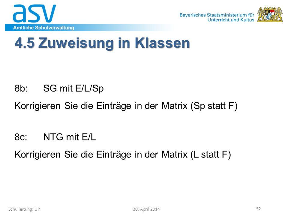 4.5 Zuweisung in Klassen Schulleitung: UP 30. April 2014 52 8b:SG mit E/L/Sp Korrigieren Sie die Einträge in der Matrix (Sp statt F) 8c:NTG mit E/L Ko