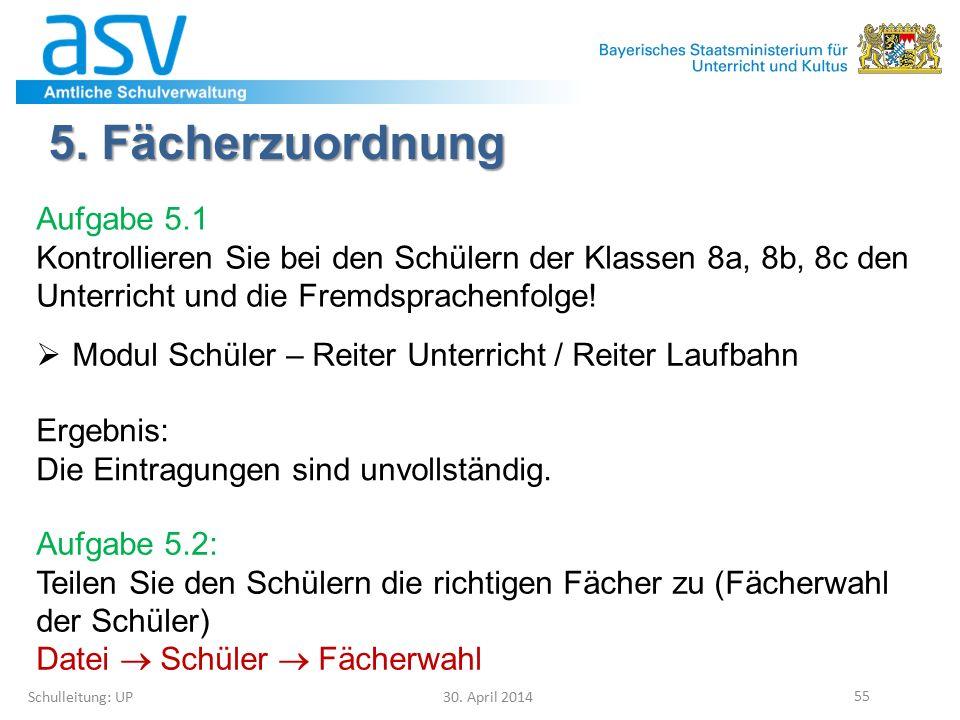 5. Fächerzuordnung Schulleitung: UP 30. April 2014 55  Modul Schüler – Reiter Unterricht / Reiter Laufbahn Aufgabe 5.1 Kontrollieren Sie bei den Schü