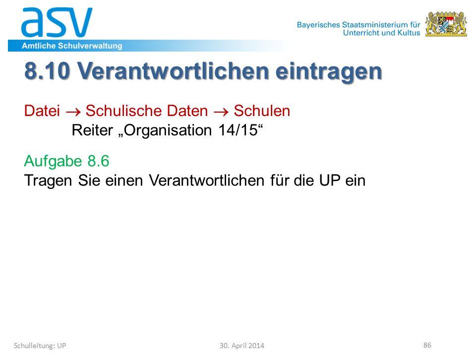 """8.10 Verantwortlichen eintragen Schulleitung: UP 30. April 2014 86 Datei  Schulische Daten  Schulen Reiter """"Organisation 14/15"""" Aufgabe 8.6 Tragen S"""