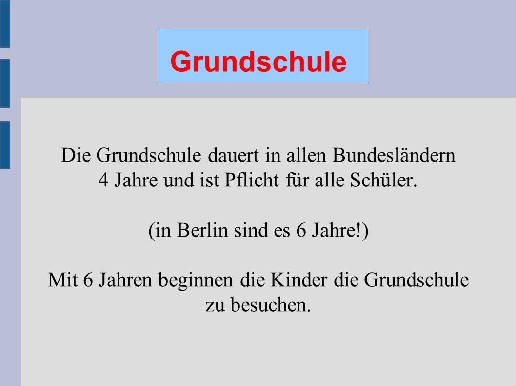 Grundschule Die Grundschule dauert in allen Bundesländern 4 Jahre und ist Pflicht für alle Schüler. (in Berlin sind es 6 Jahre!) Mit 6 Jahren beginnen