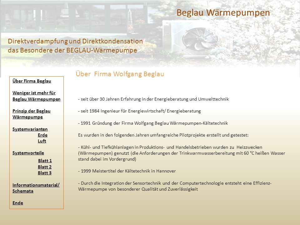 Beglau Wärmepumpen Direktverdampfung und Direktkondensation das Besondere der BEGLAU-Wärmepumpe - seit über 30 Jahren Erfahrung in der Energieberatung und Umwelttechnik - seit 1984 Ingenieur für Energiewirtschaft/ Energieberatung - 1991 Gründung der Firma Wolfgang Beglau Wärmepumpen-Kältetechnik Es wurden in den folgenden Jahren umfangreiche Pilotprojekte erstellt und getestet: - Kühl- und Tiefkühlanlagen in Produktions- und Handelsbetrieben wurden zu Heizzwecken (Wärmepumpen) genutzt (die Anforderungen der Trinkwarmwasserbereitung mit 60 °C heißen Wasser stand dabei im Vordergrund) - 1999 Meistertitel der Kältetechnik in Hannover - Durch die Integration der Sensortechnik und der Computertechnologie entsteht eine Effizienz- Wärmepumpe von besonderer Qualität und Zuverlässigkeit Über Firma Wolfgang Beglau Über Firma Beglau Weniger ist mehr für Beglau Wärmepumpen Prinzip der Beglau Wärmepumpe Systemvarianten Erde Luft Systemvorteile Blatt 1 Blatt 2 Blatt 3 Informationsmaterial/ Schemata Ende