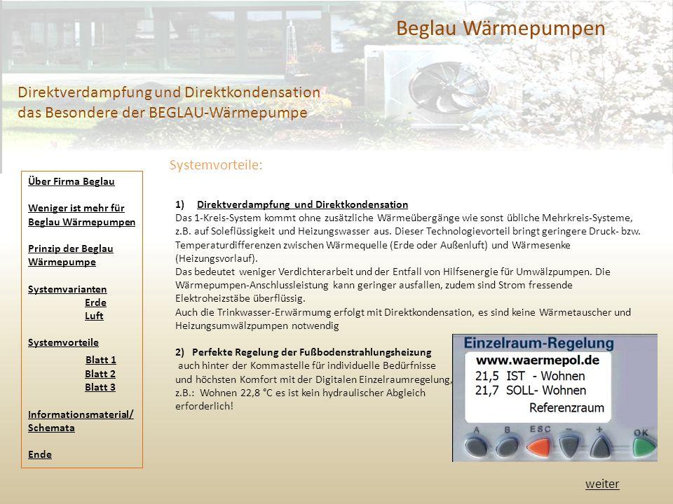 Beglau Wärmepumpen Direktverdampfung und Direktkondensation das Besondere der BEGLAU-Wärmepumpe 1) Direktverdampfung und DirektkondensationDirektverdampfung und Direktkondensation Das 1-Kreis-System kommt ohne zusätzliche Wärmeübergänge wie sonst übliche Mehrkreis-Systeme, z.B.