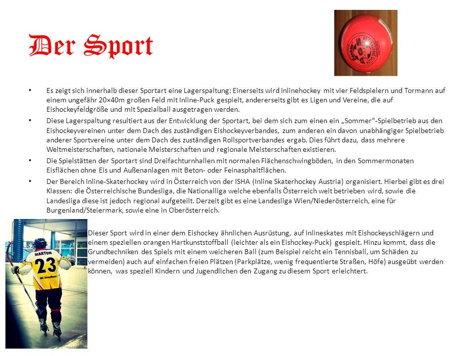 Der Sport Es zeigt sich innerhalb dieser Sportart eine Lagerspaltung: Einerseits wird Inlinehockey mit vier Feldspielern und Tormann auf einem ungefähr 20×40m großen Feld mit Inline-Puck gespielt, andererseits gibt es Ligen und Vereine, die auf Eishockeyfeldgröße und mit Spezialball ausgetragen werden.