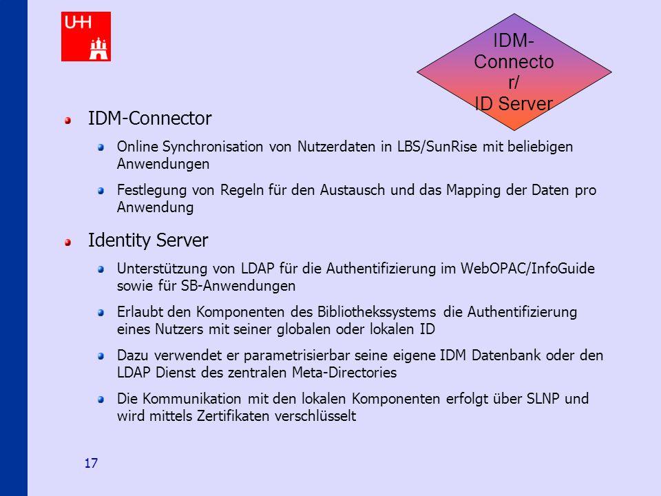 Identity-Management an den Hamburger Hochschulen 17 IDM- Connecto r/ ID Server IDM-Connector Online Synchronisation von Nutzerdaten in LBS/SunRise mit beliebigen Anwendungen Festlegung von Regeln für den Austausch und das Mapping der Daten pro Anwendung Identity Server Unterstützung von LDAP für die Authentifizierung im WebOPAC/InfoGuide sowie für SB-Anwendungen Erlaubt den Komponenten des Bibliothekssystems die Authentifizierung eines Nutzers mit seiner globalen oder lokalen ID Dazu verwendet er parametrisierbar seine eigene IDM Datenbank oder den LDAP Dienst des zentralen Meta-Directories Die Kommunikation mit den lokalen Komponenten erfolgt über SLNP und wird mittels Zertifikaten verschlüsselt