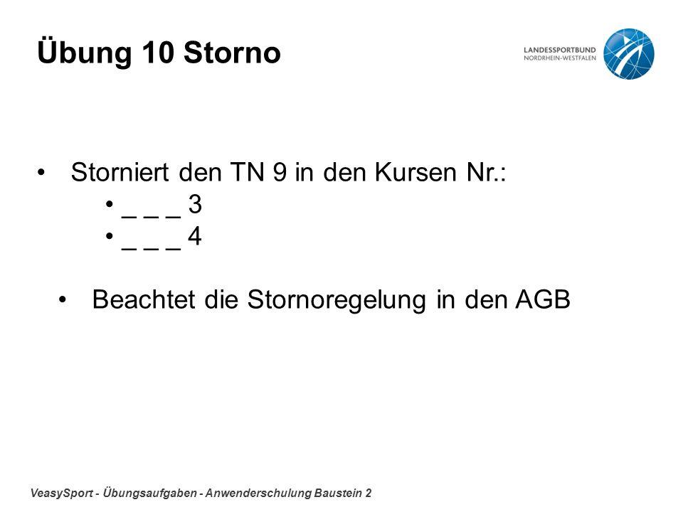 VeasySport - Übungsaufgaben - Anwenderschulung Baustein 2 Übung 10 Storno Storniert den TN 9 in den Kursen Nr.: _ _ _ 3 _ _ _ 4 Beachtet die Stornoregelung in den AGB