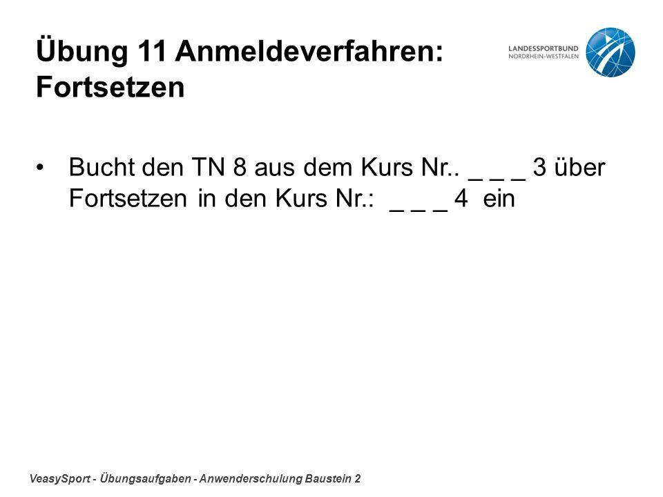VeasySport - Übungsaufgaben - Anwenderschulung Baustein 2 Übung 11 Anmeldeverfahren: Fortsetzen Bucht den TN 8 aus dem Kurs Nr..
