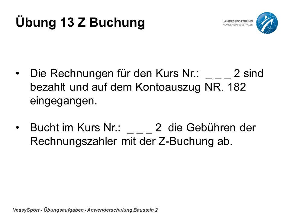 VeasySport - Übungsaufgaben - Anwenderschulung Baustein 2 Übung 13 Z Buchung Die Rechnungen für den Kurs Nr.: _ _ _ 2 sind bezahlt und auf dem Kontoauszug NR.
