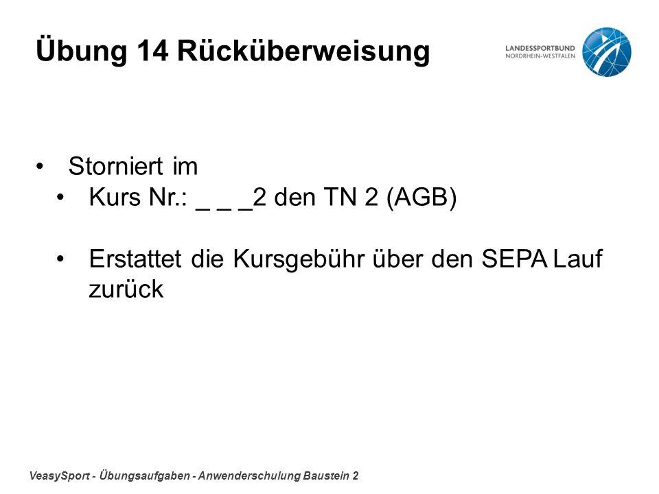 VeasySport - Übungsaufgaben - Anwenderschulung Baustein 2 Übung 14 Rücküberweisung Storniert im Kurs Nr.: _ _ _2 den TN 2 (AGB) Erstattet die Kursgebühr über den SEPA Lauf zurück