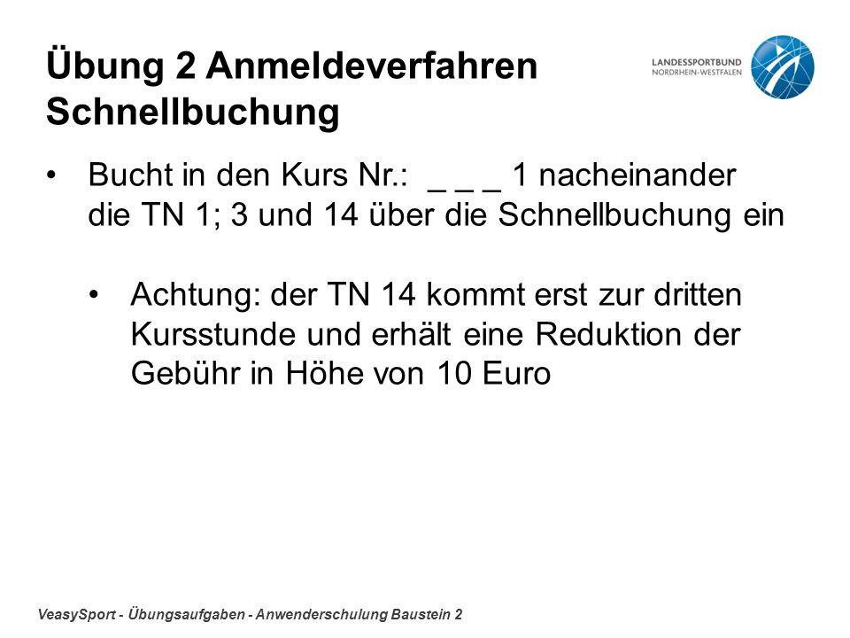 VeasySport - Übungsaufgaben - Anwenderschulung Baustein 2 Übung 2 Anmeldeverfahren Schnellbuchung Bucht in den Kurs Nr.: _ _ _ 1 nacheinander die TN 1; 3 und 14 über die Schnellbuchung ein Achtung: der TN 14 kommt erst zur dritten Kursstunde und erhält eine Reduktion der Gebühr in Höhe von 10 Euro