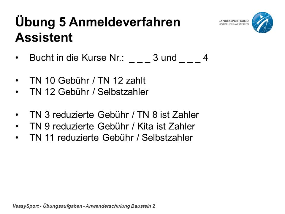 VeasySport - Übungsaufgaben - Anwenderschulung Baustein 2 Übung 5 Anmeldeverfahren Assistent Bucht in die Kurse Nr.: _ _ _ 3 und _ _ _ 4 TN 10 Gebühr / TN 12 zahlt TN 12 Gebühr / Selbstzahler TN 3 reduzierte Gebühr / TN 8 ist Zahler TN 9 reduzierte Gebühr / Kita ist Zahler TN 11 reduzierte Gebühr / Selbstzahler