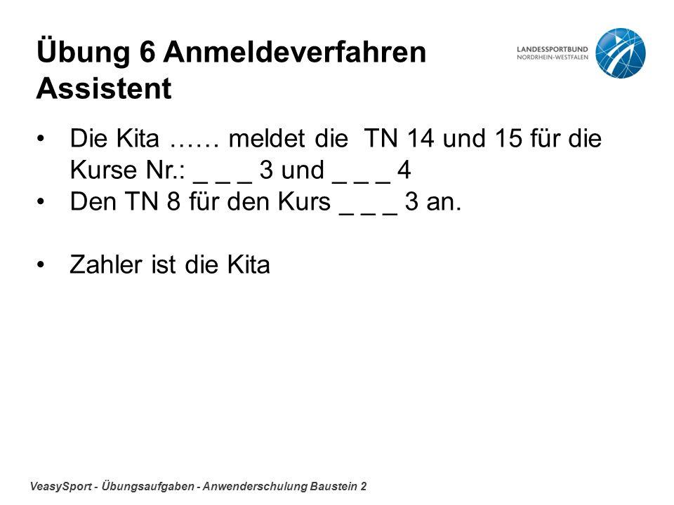 VeasySport - Übungsaufgaben - Anwenderschulung Baustein 2 Übung 6 Anmeldeverfahren Assistent Die Kita …… meldet die TN 14 und 15 für die Kurse Nr.: _ _ _ 3 und _ _ _ 4 Den TN 8 für den Kurs _ _ _ 3 an.