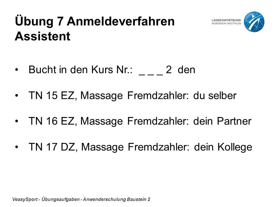 VeasySport - Übungsaufgaben - Anwenderschulung Baustein 2 Übung 7 Anmeldeverfahren Assistent Bucht in den Kurs Nr.: _ _ _ 2 den TN 15 EZ, Massage Fremdzahler: du selber TN 16 EZ, Massage Fremdzahler: dein Partner TN 17 DZ, Massage Fremdzahler: dein Kollege