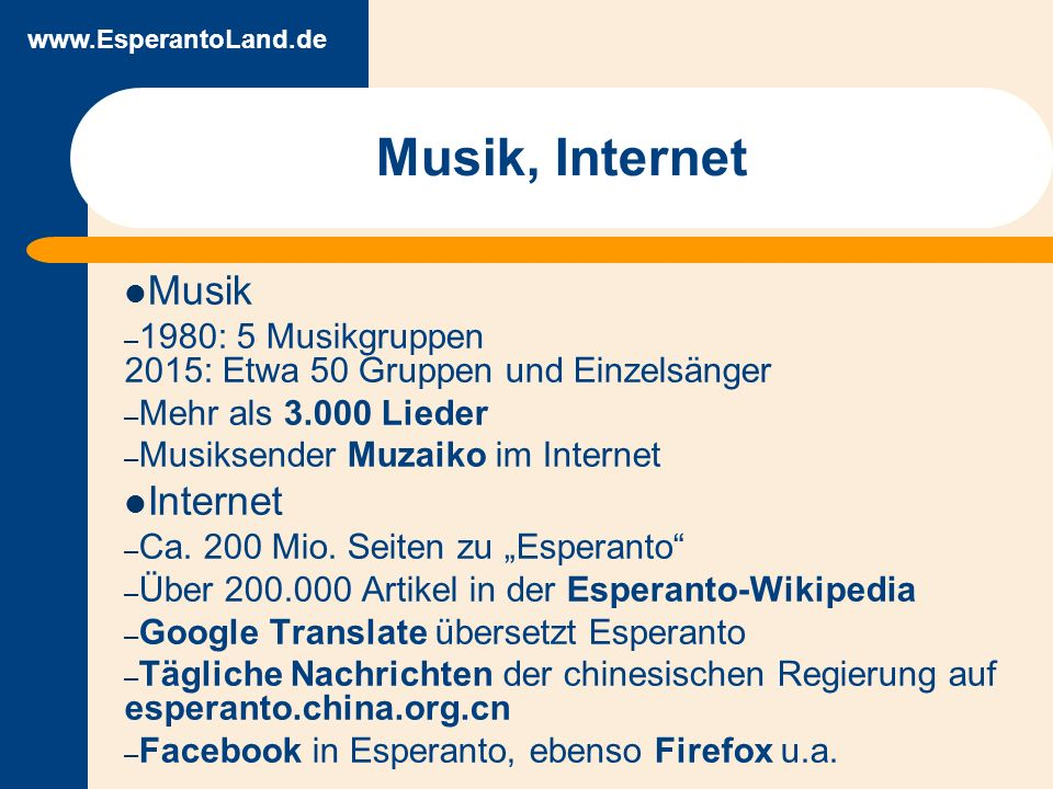 www.EsperantoLand.de Musik, Internet Musik – 1980: 5 Musikgruppen 2015: Etwa 50 Gruppen und Einzelsänger – Mehr als 3.000 Lieder – Musiksender Muzaiko im Internet Internet – Ca.