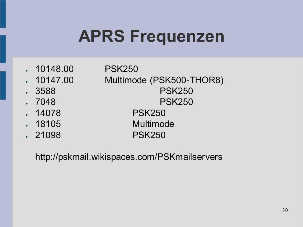 30 APRS Frequenzen ● 10148.00 PSK250 ● 10147.00Multimode (PSK500-THOR8) ● 3588PSK250 ● 7048PSK250 ● 14078PSK250 ● 18105Multimode ● 21098PSK250 http://pskmail.wikispaces.com/PSKmailservers