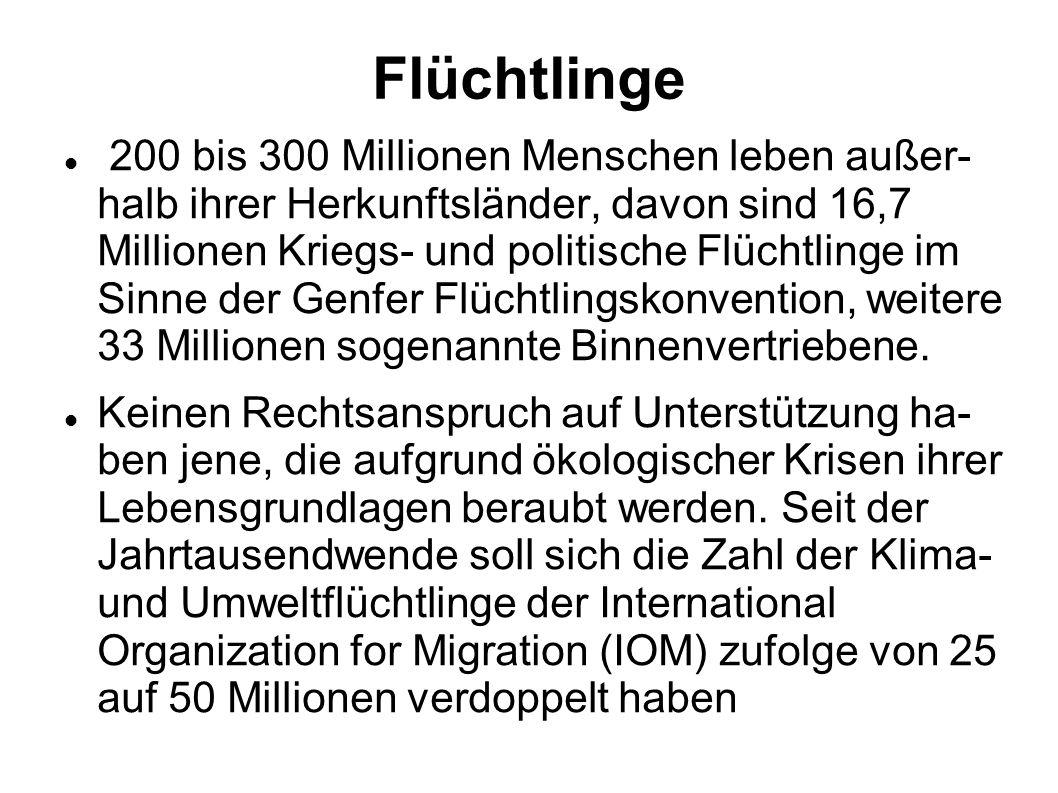 Flüchtlinge 200 bis 300 Millionen Menschen leben außer- halb ihrer Herkunftsländer, davon sind 16,7 Millionen Kriegs- und politische Flüchtlinge im Sinne der Genfer Flüchtlingskonvention, weitere 33 Millionen sogenannte Binnenvertriebene.