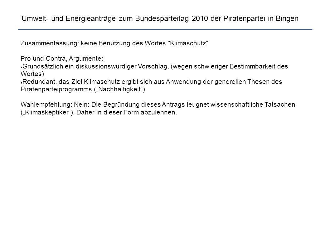 Umwelt- und Energieanträge zum Bundesparteitag 2010 der Piratenpartei in Bingen Zusammenfassung: keine Benutzung des Wortes Klimaschutz Pro und Contra, Argumente: ● Grundsätzlich ein diskussionswürdiger Vorschlag.