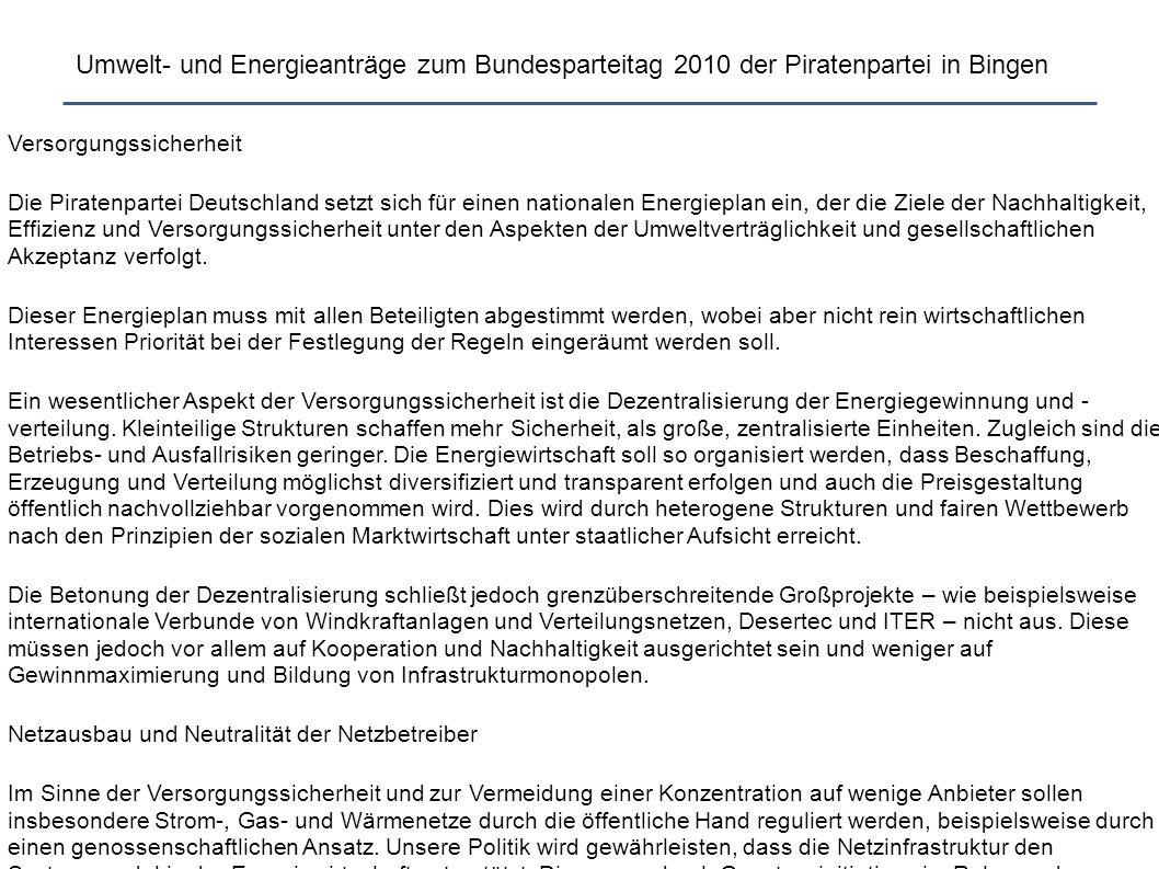 Umwelt- und Energieanträge zum Bundesparteitag 2010 der Piratenpartei in Bingen Versorgungssicherheit Die Piratenpartei Deutschland setzt sich für einen nationalen Energieplan ein, der die Ziele der Nachhaltigkeit, Effizienz und Versorgungssicherheit unter den Aspekten der Umweltverträglichkeit und gesellschaftlichen Akzeptanz verfolgt.