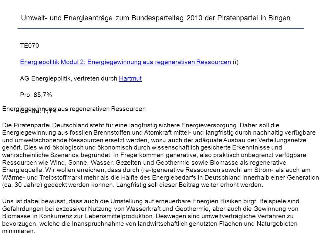 Umwelt- und Energieanträge zum Bundesparteitag 2010 der Piratenpartei in Bingen TE070 Energiepolitik Modul 2: Energiegewinnung aus regenerativen RessourcenEnergiepolitik Modul 2: Energiegewinnung aus regenerativen Ressourcen (i) AG Energiepolitik, vertreten durch HartmutHartmut Pro: 85,7% Contra: 7,1% Energiegewinnung aus regenerativen Ressourcen Die Piratenpartei Deutschland steht für eine langfristig sichere Energieversorgung.