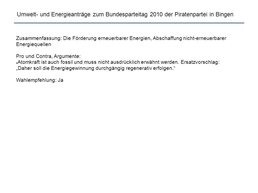 Umwelt- und Energieanträge zum Bundesparteitag 2010 der Piratenpartei in Bingen Zusammenfassung: Die Förderung erneuerbarer Energien, Abschaffung nicht-erneuerbarer Energiequellen Pro und Contra, Argumente: ● Atomkraft ist auch fossil und muss nicht ausdrücklich erwähnt werden.