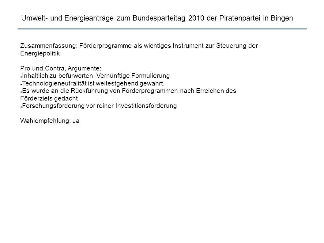 Umwelt- und Energieanträge zum Bundesparteitag 2010 der Piratenpartei in Bingen Zusammenfassung: Förderprogramme als wichtiges Instrument zur Steuerung der Energiepolitik Pro und Contra, Argumente: ● Inhaltlich zu befürworten.