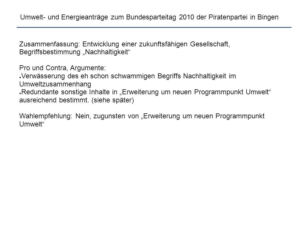 Umwelt- und Energieanträge zum Bundesparteitag 2010 der Piratenpartei in Bingen TE008 Präambel Parteiprogramm Umwelt Modul 2Präambel Parteiprogramm Umwelt Modul 2 (i) BerndSchreinerBerndSchreiner, für die AG Umwelt: Guido Körber, Volker Jaenisch, René Heinig, Pro: 73,3% Contra: 20% Dem Parteiprogramm möge unter der gegebenenfalls am Ende des Programms neu zu erstellenden Überschrift Umwelt folgender Abschnitt hinzugefügt werden: Wir wollen auch in Zukunft in einer sauberen, gesunden und natürlichen Umwelt leben.