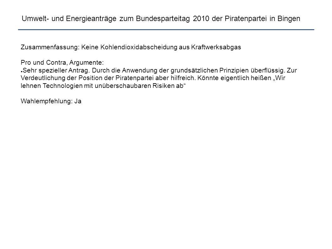 Umwelt- und Energieanträge zum Bundesparteitag 2010 der Piratenpartei in Bingen Zusammenfassung: Keine Kohlendioxidabscheidung aus Kraftwerksabgas Pro und Contra, Argumente: ● Sehr spezieller Antrag.