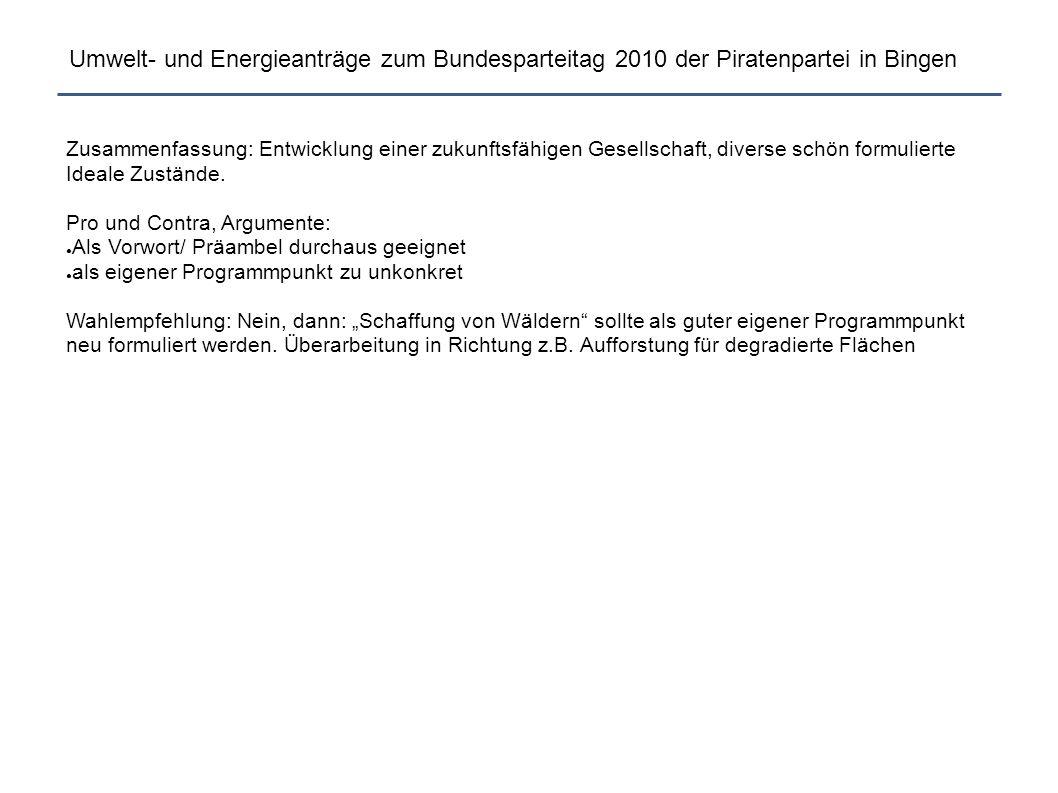 Umwelt- und Energieanträge zum Bundesparteitag 2010 der Piratenpartei in Bingen TE009 Präambel Parteiprogramm Umwelt Modul 3Präambel Parteiprogramm Umwelt Modul 3 (i) BerndSchreinerBerndSchreiner, für die AG Umwelt: Guido Körber, Volker Jaenisch, René Heinig, Pro: 71,8% Contra: 28,2% Dem Parteiprogramm möge unter der gegebenenfalls am Ende des Programms neu zu erstellenden Überschrift Umwelt folgender Abschnitt hinzugefügt werden: Wir lehnen einen maßlosen Umgang mit unserer Umwelt und den natürlichen Ressourcen ab.