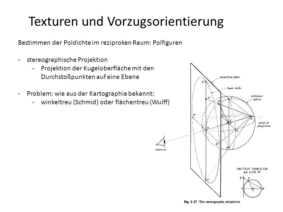 Texturen und Vorzugsorientierung orthographische Projektion Bestimmen der Poldichte im reziproken Raum: Polfiguren -Pol -ist der Durchstoßpunkte der Normalen einer bestimmten kristallographischen Netzebene durch die Oberfläche einer Kugel mit Einheitsradius in der Polfigur sind Orientierungsverteilungen vieler Kristallite um bestimmte Pole dargestellt