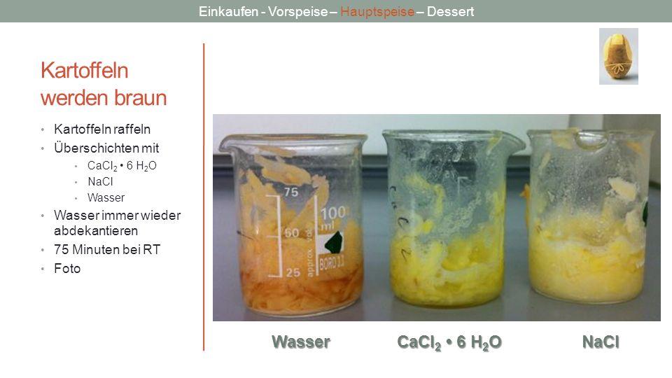Einkaufen - Vorspeise – Hauptspeise – Dessert Kartoffeln werden braun Kartoffeln raffeln Überschichten mit CaCl 2 6 H 2 O NaCl Wasser Wasser immer wie