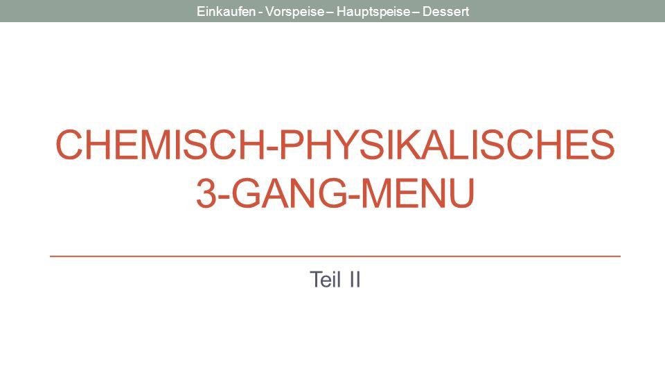 Einkaufen - Vorspeise – Hauptspeise – Dessert CHEMISCH-PHYSIKALISCHES 3-GANG-MENU Teil II