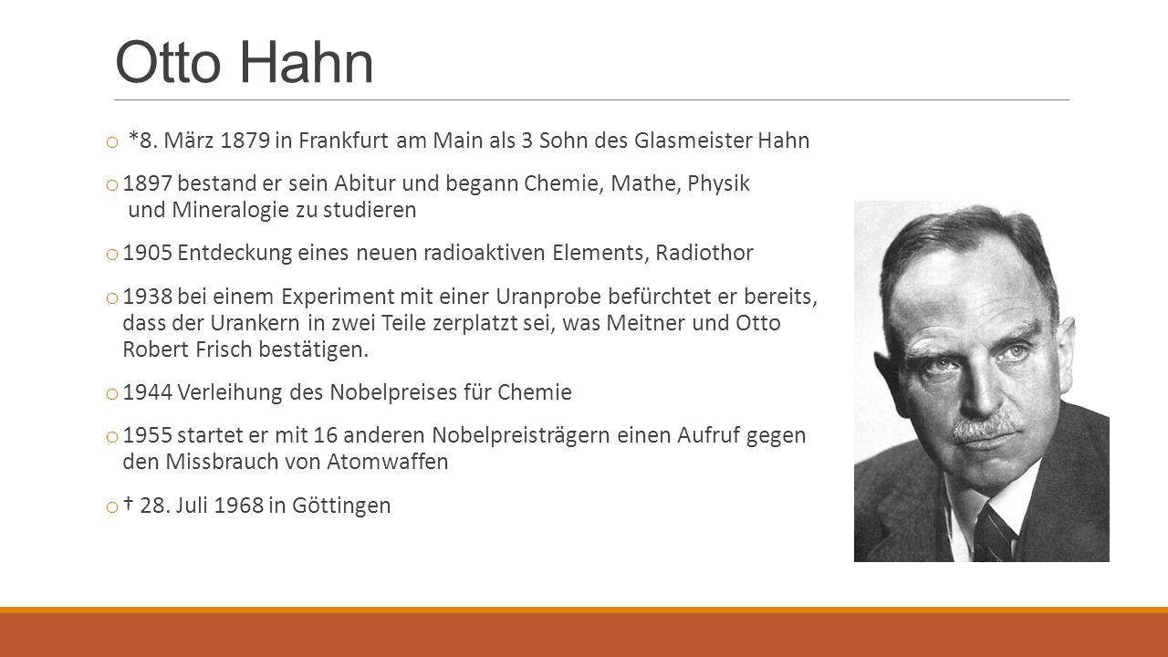 Otto Hahn o *8. März 1879 in Frankfurt am Main als 3 Sohn des Glasmeister Hahn o 1897 bestand er sein Abitur und begann Chemie, Mathe, Physik und Mine