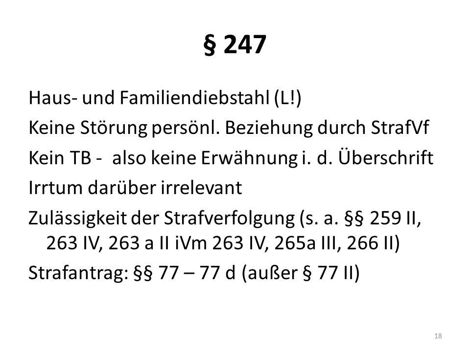§ 247 Haus- und Familiendiebstahl (L!) Keine Störung persönl. Beziehung durch StrafVf Kein TB - also keine Erwähnung i. d. Überschrift Irrtum darüber