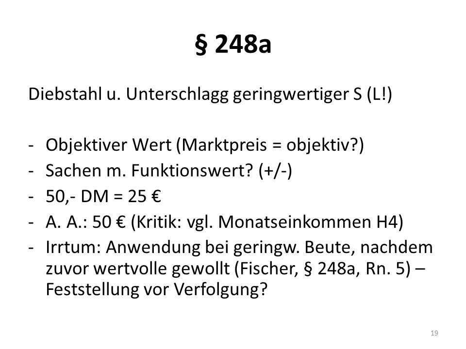 § 248a Diebstahl u. Unterschlagg geringwertiger S (L!) -Objektiver Wert (Marktpreis = objektiv?) -Sachen m. Funktionswert? (+/-) -50,- DM = 25 € -A. A