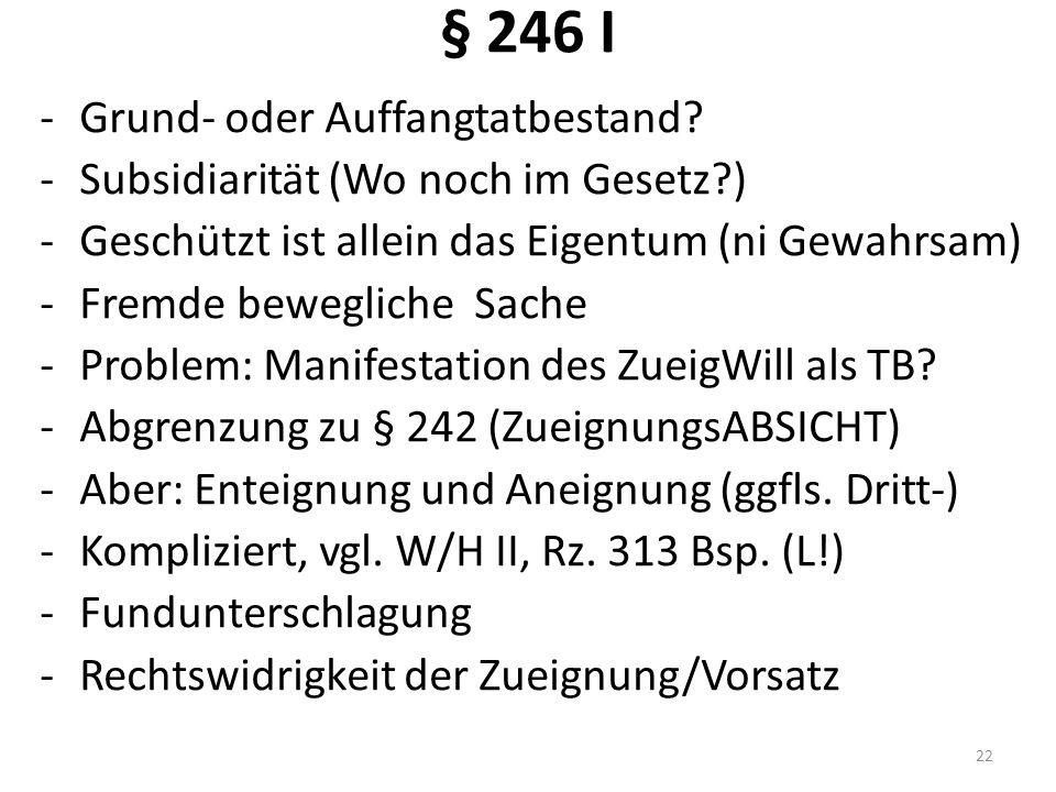 § 246 I -Grund- oder Auffangtatbestand? -Subsidiarität (Wo noch im Gesetz?) -Geschützt ist allein das Eigentum (ni Gewahrsam) -Fremde bewegliche Sache
