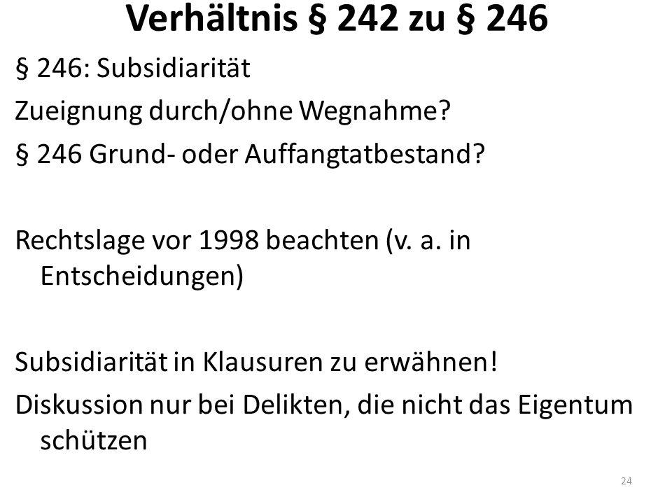 Verhältnis § 242 zu § 246 § 246: Subsidiarität Zueignung durch/ohne Wegnahme? § 246 Grund- oder Auffangtatbestand? Rechtslage vor 1998 beachten (v. a.