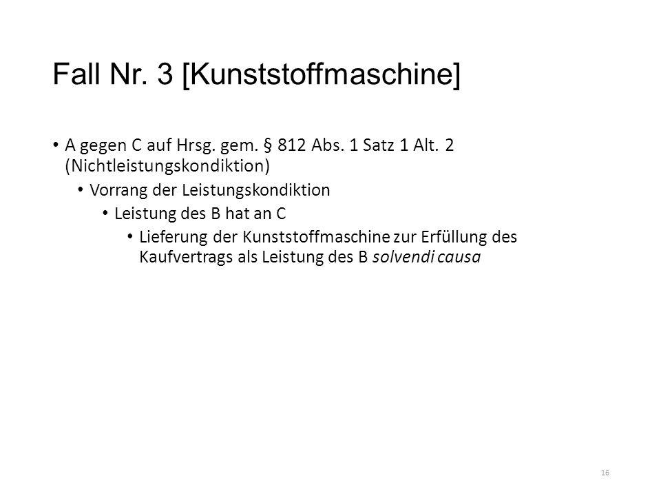Fall Nr. 3 [Kunststoffmaschine] A gegen C auf Hrsg. gem. § 812 Abs. 1 Satz 1 Alt. 2 (Nichtleistungskondiktion) Vorrang der Leistungskondiktion Leistun