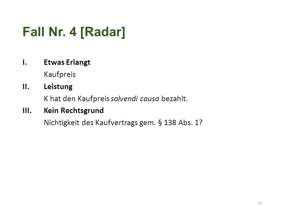 Fall Nr. 4 [Radar] I.Etwas Erlangt Kaufpreis II.Leistung K hat den Kaufpreis solvendi causa bezahlt. III.Kein Rechtsgrund Nichtigkeit des Kaufvertrags