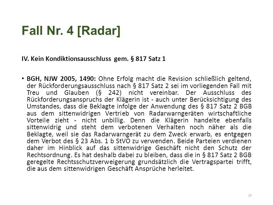Fall Nr. 4 [Radar] IV. Kein Kondiktionsausschluss gem. § 817 Satz 1 BGH, NJW 2005, 1490: Ohne Erfolg macht die Revision schließlich geltend, der Rückf