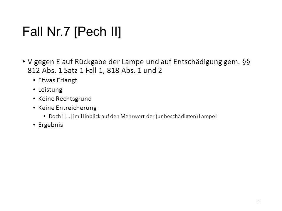 Fall Nr.7 [Pech II] V gegen E auf Rückgabe der Lampe und auf Entschädigung gem. §§ 812 Abs. 1 Satz 1 Fall 1, 818 Abs. 1 und 2 Etwas Erlangt Leistung K