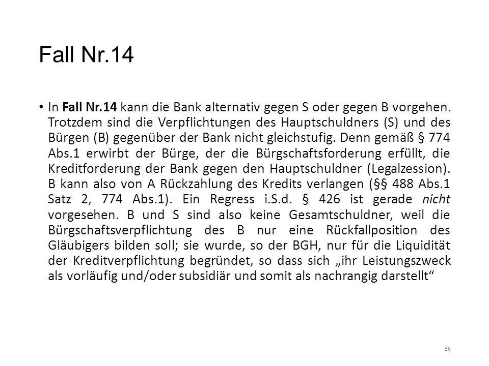 Fall Nr.14 In Fall Nr.14 kann die Bank alternativ gegen S oder gegen B vorgehen. Trotzdem sind die Verpflichtungen des Hauptschuldners (S) und des Bür