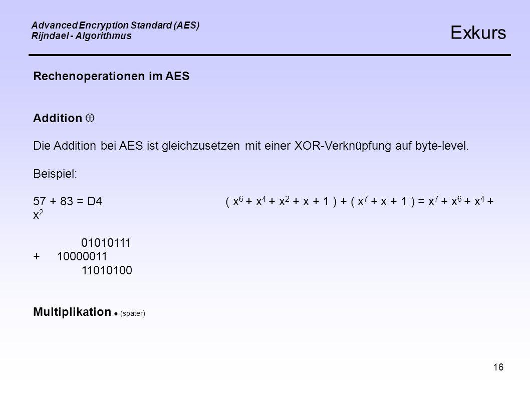 16 Advanced Encryption Standard (AES) Rijndael - Algorithmus Exkurs Rechenoperationen im AES Addition  Die Addition bei AES ist gleichzusetzen mit einer XOR-Verknüpfung auf byte-level.