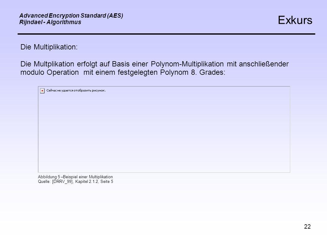 22 Advanced Encryption Standard (AES) Rijndael - Algorithmus Exkurs Die Multiplikation: Die Multplikation erfolgt auf Basis einer Polynom-Multiplikation mit anschließender modulo Operation mit einem festgelegten Polynom 8.